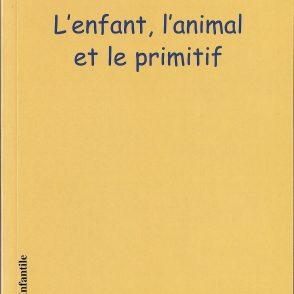 Les Cahiers de l'Infantile n° 3, « L'enfant, l'animal, le primitif », éditions l'Harmattan, 2005
